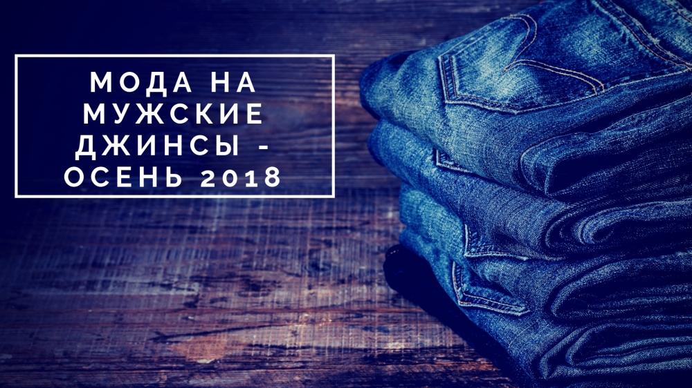 Мода на мужские джинсы осень 2018